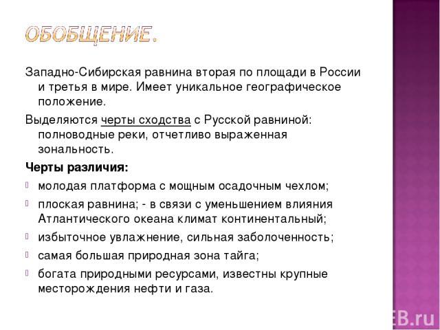Западно-Сибирская равнина вторая по площади в России и третья в мире. Имеет уникальное географическое положение. Выделяются черты сходства с Русской равниной: полноводные реки, отчетливо выраженная зональность. Черты различия: молодая платформа с мо…