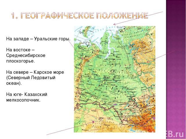 На западе – Уральские горы. На востоке –Среднесибирское плоскогорье. На севере – Карское море (Северный Ледовитый океан). На юге- Казахский мелкосопочник.