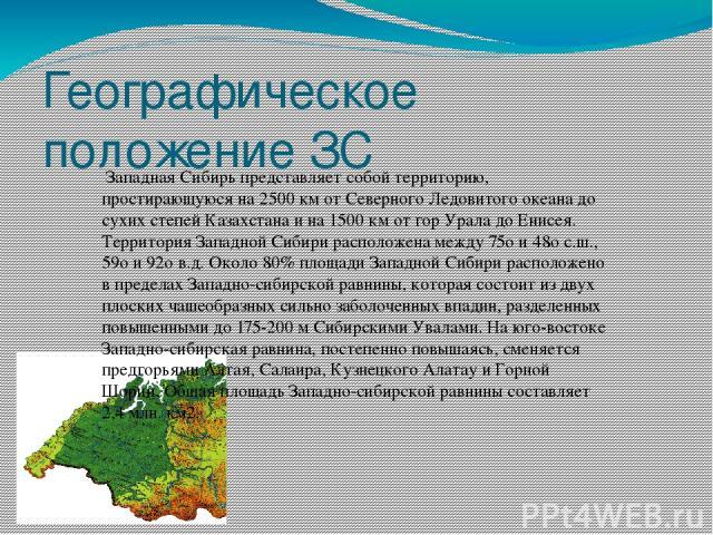Географическое положение ЗС Западная Сибирь представляет собой территорию, простирающуюся на 2500 км от Северного Ледовитого океана до сухих степей Казахстана и на 1500 км от гор Урала до Енисея. Территория Западной Сибири расположена между 75o и 48…