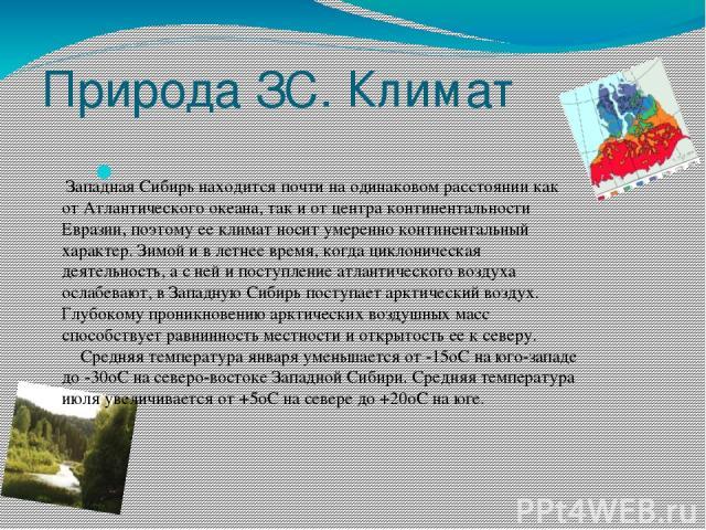 Природа ЗС. Климат Западная Сибирь находится почти на одинаковом расстоянии как от Атлантического океана, так и от центра континентальности Евразии, поэтому ее климат носит умеренно континентальный характер. Зимой и в летнее время, когда циклоническ…