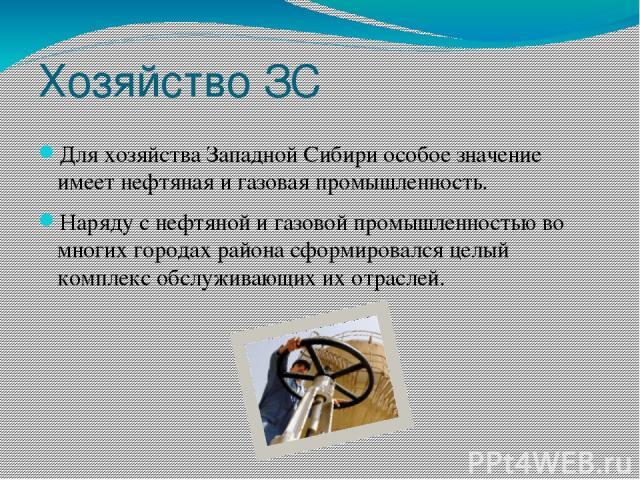 Хозяйство ЗС Для хозяйства Западной Сибири особое значение имеет нефтяная и газовая промышленность. Наряду с нефтяной и газовой промышленностью во многих городах района сформировался целый комплекс обслуживающих их отраслей.