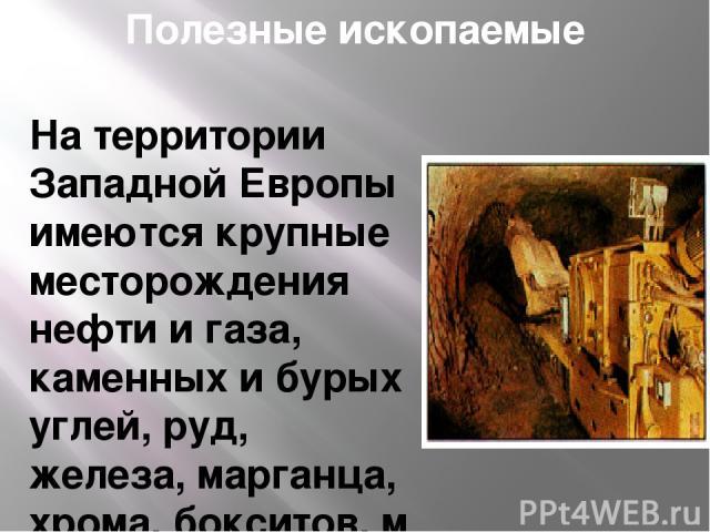 Полезные ископаемые На территории Западной Европы имеются крупные месторождения нефти и газа, каменныхибурых углей,руд, железа,марганца,хрома,бокситов,меди,цинка,оловаи некоторых другихполезных ископаемых. Среди других континентов Западн…