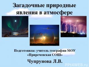 Загадочные природные явления в атмосфере Подготовила: учитель географии МОУ «При
