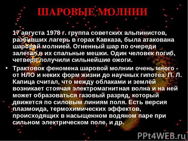 ШАРОВЫЕ МОЛНИИ 17 августа 1978 г. группа советских альпинистов, разбивших лагерь в горах Кавказа, была атакована шаровой молнией. Огненный шар по очереди залетал в их спальные мешки. Один человек погиб, четверо получили сильнейшие ожоги. Трактовок ф…
