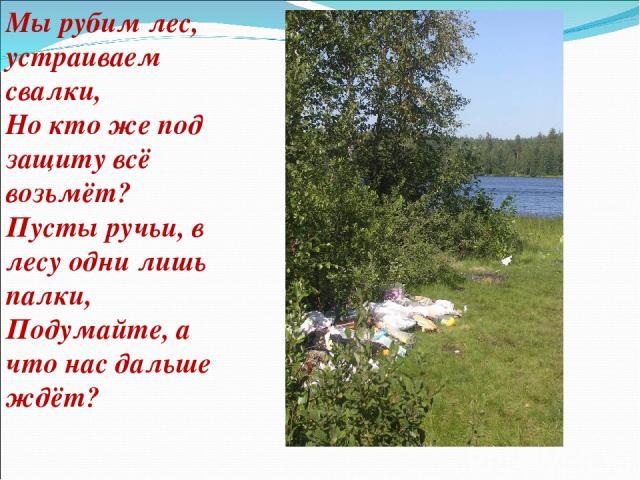 Мы рубим лес, устраиваем свалки, Но кто же под защиту всё возьмёт? Пусты ручьи, в лесу одни лишь палки, Подумайте, а что нас дальше ждёт?