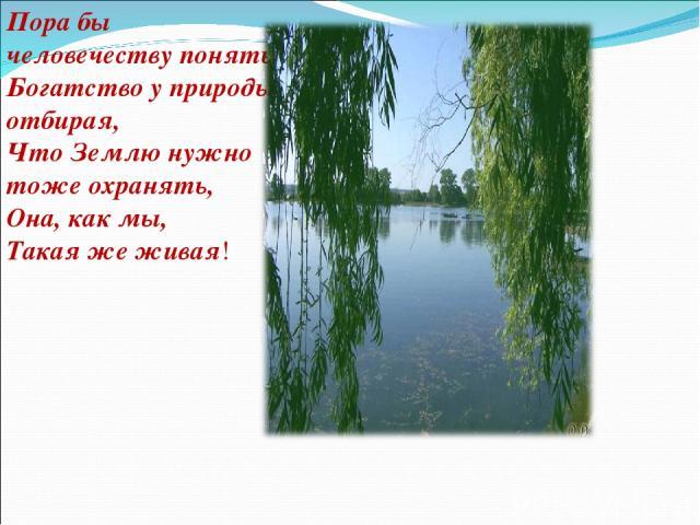 Пора бы человечеству понять, Богатство у природы отбирая, Что Землю нужно тоже охранять, Она, как мы, Такая же живая!