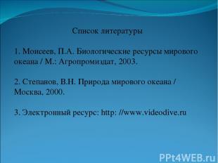 Список литературы 1. Моисеев, П.А. Биологические ресурсы мирового океана / М.: А