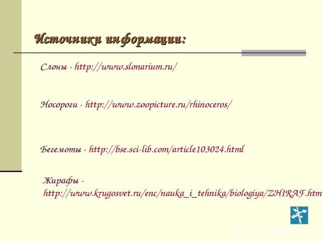 Источники информации: Слоны - http://www.slonarium.ru/ Бегемоты - http://bse.sci-lib.com/article103024.html Носороги - http://www.zoopicture.ru/rhinoceros/ Жирафы - http://www.krugosvet.ru/enc/nauka_i_tehnika/biologiya/ZHIRAF.html