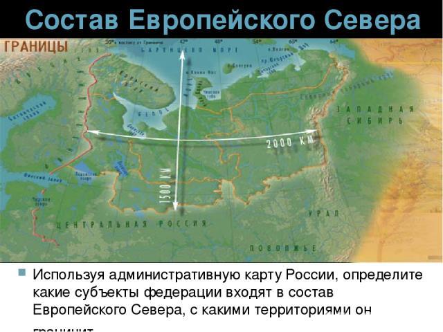 Состав Европейского Севера Используя административную карту России, определите какие субъекты федерации входят в состав Европейского Севера, с какими территориями он граничит.
