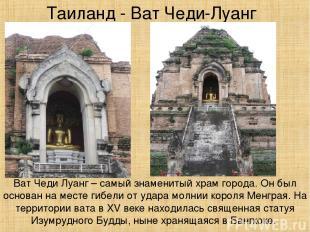 Таиланд - Ват Чеди-Луанг Ват Чеди Луанг – самый знаменитый храм города. Он был о