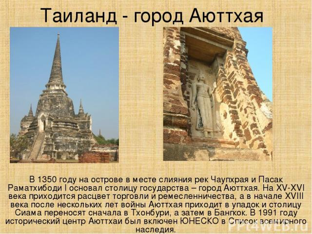 Таиланд - город Аюттхая В 1350 году на острове в месте слияния рек Чаупхрая и Пасак Раматхибоди I основал столицу государства – город Аюттхая. На XV-XVI века приходится расцвет торговли и ремесленничества, а в начале XVIII века после нескольких лет …
