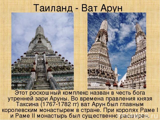 Таиланд - Ват Арун Этот роскошный комплекс назван в честь бога утренней зари Аруны. Во времена правления князя Таксина (1767-1782 гг) ват Арун был главным королевским монастырем в стране. При королях Раме I и Раме II монастырь был существенно расширен.