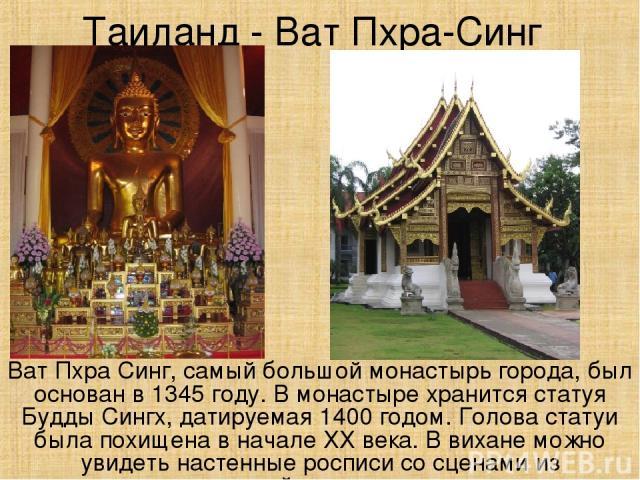 Таиланд - Ват Пхра-Синг Ват Пхра Синг, самый большой монастырь города, был основан в 1345 году. В монастыре хранится статуя Будды Сингх, датируемая 1400 годом. Голова статуи была похищена в начале ХХ века. В вихане можно увидеть настенные росписи со…
