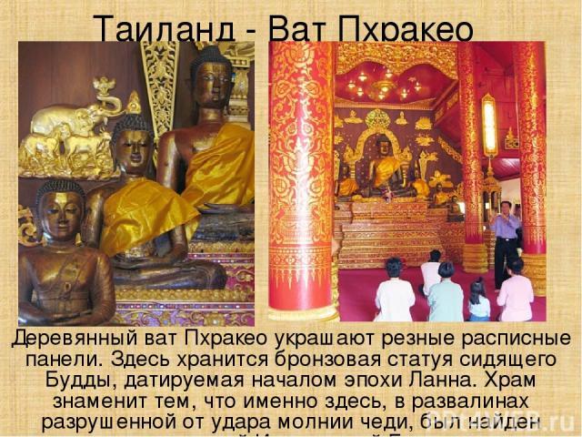 Таиланд - Ват Пхракео Деревянный ват Пхракео украшают резные расписные панели. Здесь хранится бронзовая статуя сидящего Будды, датируемая началом эпохи Ланна. Храм знаменит тем, что именно здесь, в развалинах разрушенной от удара молнии чеди, был на…
