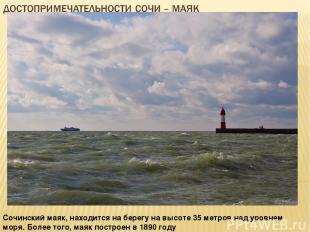 Сочинский маяк, находится на берегу на высоте 35 метров над уровнем моря. Более