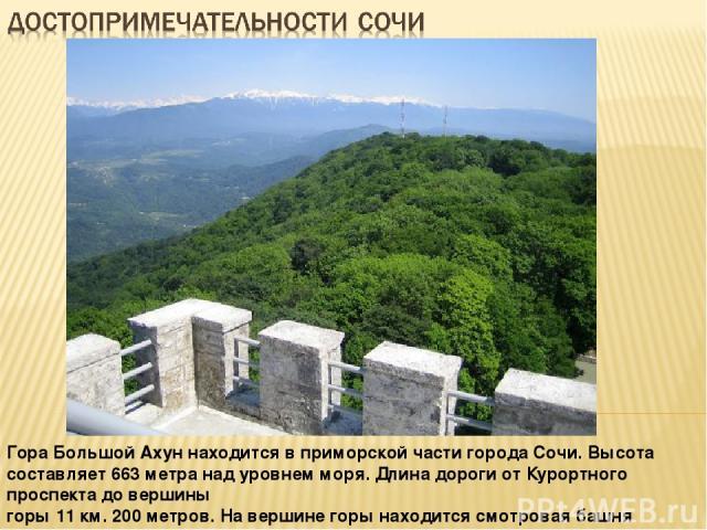 Гора Большой Ахун находится в приморской части города Сочи. Высота составляет 663 метра над уровнем моря. Длина дороги от Курортного проспекта до вершины горы 11 км. 200 метров. На вершине горы находится смотровая башня высотой 30,5 метров. Башня на…