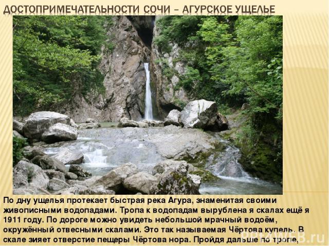 По дну ущелья протекает быстрая река Агура, знаменитая своими живописными водопадами. Тропа к водопадам вырублена я скалах ещё я 1911 году. По дороге можно увидеть небольшой мрачный водоём, окружённый отвесными скалами. Это так называемая Чёртова ку…