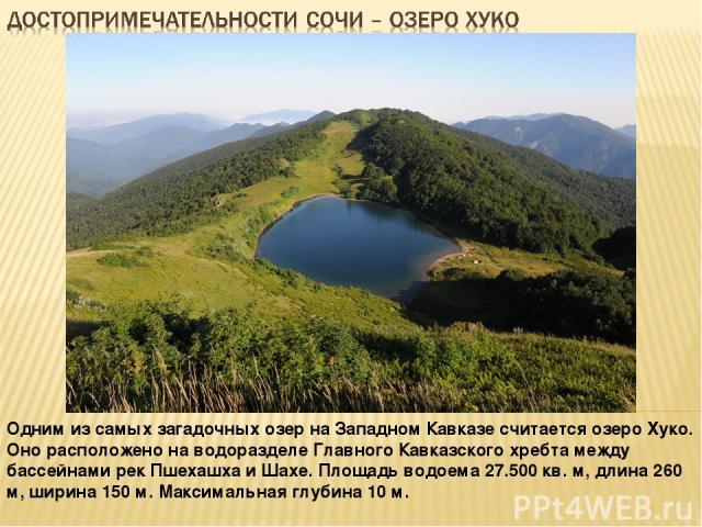 Одним из самых загадочных озер на Западном Кавказе считается озеро Хуко. Оно расположено на водоразделе Главного Кавказского хребта между бассейнами рек Пшехашха и Шахе. Площадь водоема 27.500 кв. м, длина 260 м, ширина 150 м. Максимальная глубина 10 м.