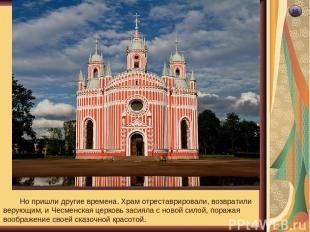 16 Но пришли другие времена. Храм отреставрировали, возвратили верующим, и Чесме
