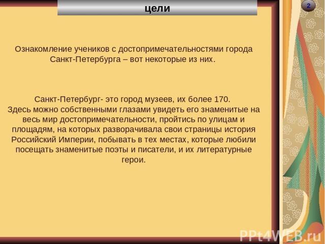 цели 2 Ознакомление учеников с достопримечательностями города Санкт-Петербурга – вот некоторые из них. Санкт-Петербург- это город музеев, их более 170. Здесь можно собственными глазами увидеть его знаменитые на весь мир достопримечательности, пройти…