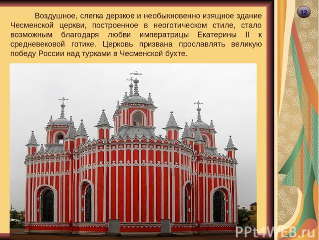12 Воздушное, слегка дерзкое и необыкновенно изящное здание Чесменской церкви, построенное в неоготическом стиле, стало возможным благодаря любви императрицы Екатерины II к средневековой готике. Церковь призвана прославлять великую победу России над…