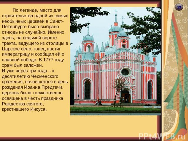 13 По легенде, место для строительства одной из самых необычных церквей в Санкт-Петербурге было выбрано отнюдь не случайно. Именно здесь, на седьмой версте тракта, ведущего из столицы в Царское село, гонец настиг императрицу и сообщил ей о славной п…