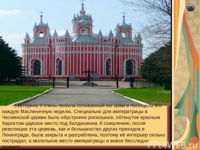 15 Екатерина II очень любила основанный ею храм и посещала его каждую Масленичную неделю. Специально для императрицы в Чесменской церкви было обустроено роскошное, обтянутое красным бархатом царское место под балдахином. К сожалению, после революции…