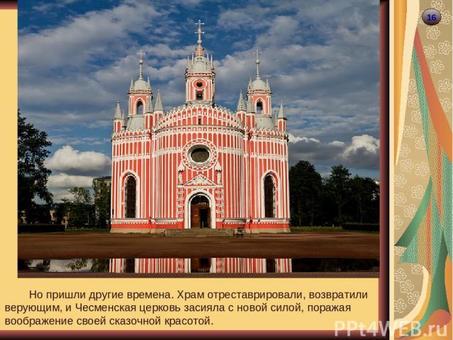 16 Но пришли другие времена. Храм отреставрировали, возвратили верующим, и Чесменская церковь засияла с новой силой, поражая воображение своей сказочной красотой.