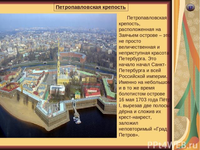 17 Петропавловская крепость Петропавловская крепость, расположенная на Заячьем острове – это не просто величественная и неприступная красота Петербурга. Это начало начал Санкт-Петербурга и всей Российской империи. Именно на небольшом и в то же время…