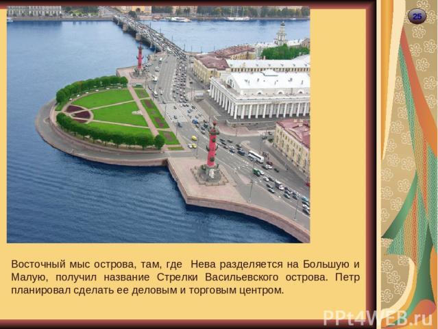 25 Восточный мыс острова, там, где Нева разделяется на Большую и Малую, получил название Стрелки Васильевского острова. Петр планировал сделать ее деловым и торговым центром.