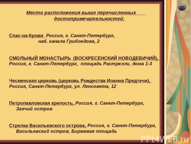 27 Место расположения выше перечисленных достопримечательностей: Спас-на-Крови Россия, г. Санкт-Петербург, наб. канала Грибоедова, 2 СМОЛЬНЫЙ МОНАСТЫРЬ (ВОСКРЕСЕНСКИЙ НОВОДЕВИЧИЙ), Россия, г. Санкт-Петербург, площадь Растрелли, дома 1-3 Чесменская ц…