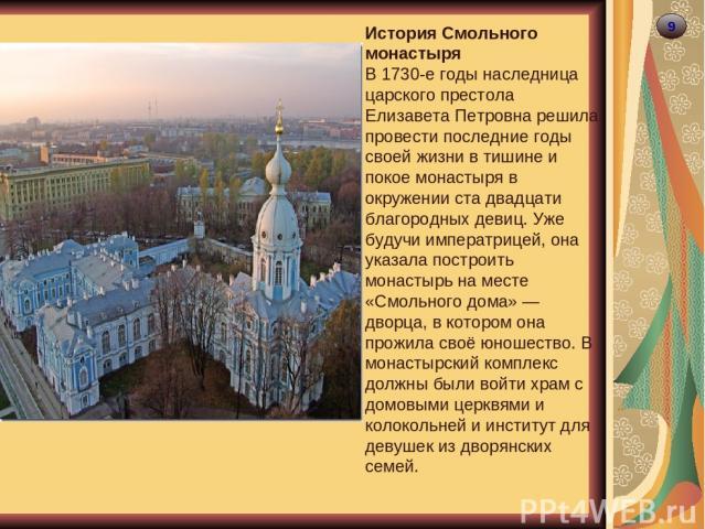 9 История Смольного монастыря В 1730-е годы наследница царского престола Елизавета Петровна решила провести последние годы своей жизни в тишине и покое монастыря в окружении ста двадцати благородных девиц. Уже будучи императрицей, она указала постро…