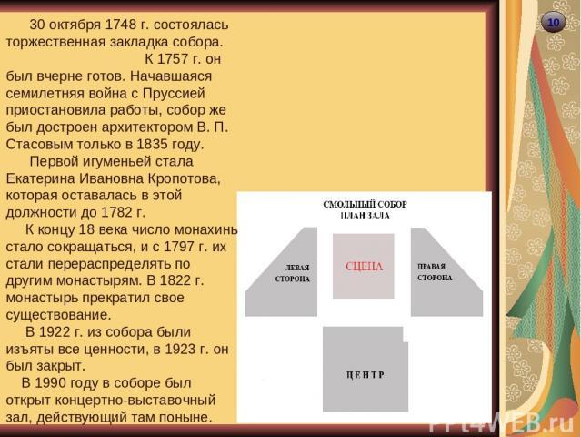 10 30 октября 1748 г. состоялась торжественная закладка собора. К 1757 г. он был вчерне готов. Начавшаяся cемилетняя война с Пруссией приостановила работы, собор же был достроен архитектором В. П. Стасовым только в 1835 году. Первой игуменьей стала …