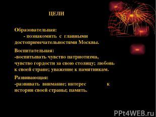 ЦЕЛИ Образовательная: - познакомить с главными достопримечательностями Москвы. В
