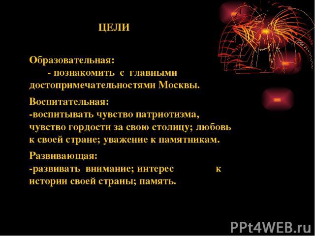 ЦЕЛИ Образовательная: - познакомить с главными достопримечательностями Москвы. Воспитательная: -воспитывать чувство патриотизма, чувство гордости за свою столицу; любовь к своей стране; уважение к памятникам. Развивающая: -развивать внимание; интере…