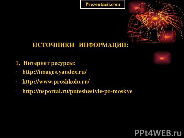 ИСТОЧНИКИ ИНФОРМАЦИИ: 1. Интернет ресурсы: http://images.yandex.ru/ http://www.proshkolu.ru/ http://nsportal.ru/puteshestvie-po-moskve Prezentacii.com