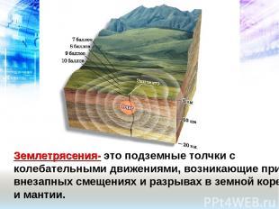 Землетрясения- это подземные толчки с колебательными движениями, возникающие при