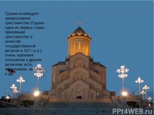 Грузия исповедует православное христианство (Грузия - одна из первых стран, прин