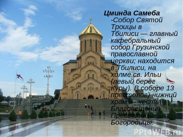 Цминда Самеба -Собор Святой Троицы в Тбилиси— главный кафебральный собор Грузинской православной церкви; находится в Тбилиси, на холме св. Ильи (левый берег Куры). В соборе 13 престолов) нижний храм— честь Благовещения Пресвятой Богородицы.