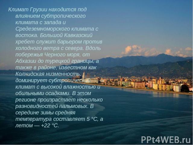 Климат Грузии находится под влиянием субтропического климата с запада и Средеземноморского климата с востока. Большой Кавказский хребет служит барьером против холодного ветра с севера. Вдоль побережья Черного моря, от Абхазии до турецкой границы, а …