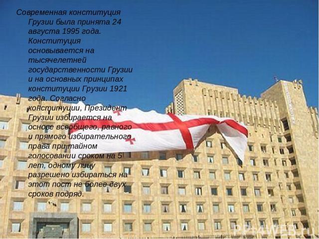 Современная конституция Грузии была принята 24 августа 1995 года. Конституция основывается на тысячелетней государственности Грузии и на основных принципах конституции Грузии 1921 года. Согласно конституции, Президент Грузии избирается на основе все…