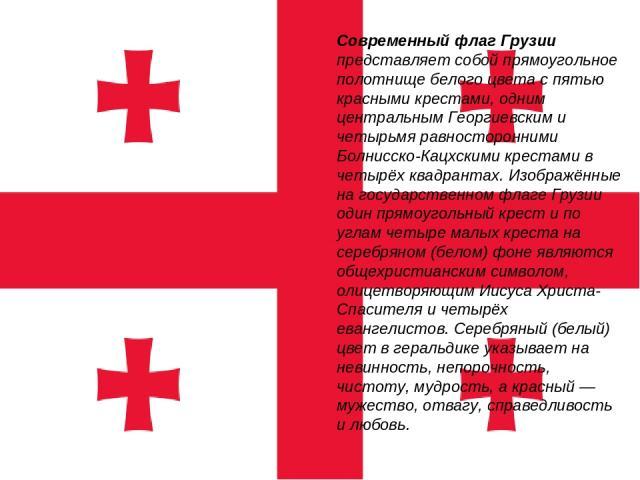 Современный флаг Грузии представляет собой прямоугольное полотнище белого цвета с пятью красными крестами, одним центральным Георгиевским и четырьмя равносторонними Болнисско-Кацхскими крестами в четырёх квадрантах. Изображённые на государственном ф…