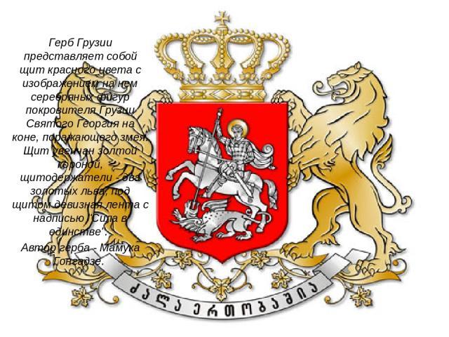 Герб Грузии представляет собой щит красного цвета с изображением на нем серебряных фигур покровителя Грузии Святого Георгия на коне, поражающего змея. Щит увенчан золтой короной, щитодержатели - два золотых льва, под щитом девизная лента с надписью …