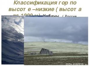 Классификация гор по высоте –низкие ( высота до 1000 м) Хибины ( Россия, Кольски