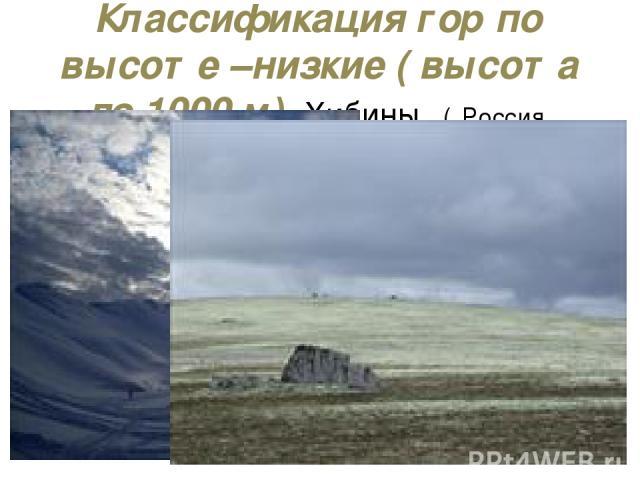 Классификация гор по высоте –низкие ( высота до 1000 м) Хибины ( Россия, Кольский полуостров)