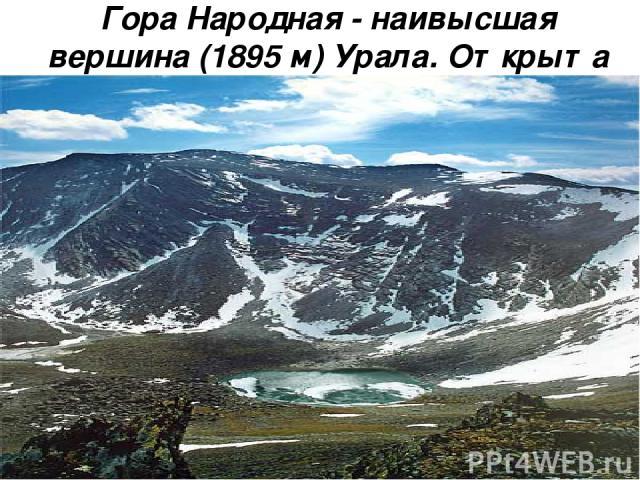 Гора Народная - наивысшая вершина (1895 м) Урала. Открыта геологом А. Н. Алешковым в 1927 году Сама гора ничем, кроме своей высоты, не выделяется на фоне окружающих её гор Приполярного Урала. Характеризуется наличием карров и цирков, в глубине котор…