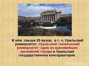 В нём свыше 25 вузов, в т. ч. Уральский университет, Уральский технический униве