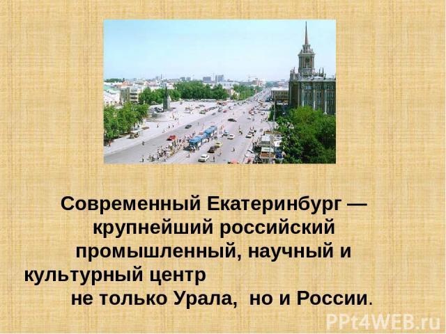 Современный Екатеринбург — крупнейший российский промышленный, научный и культурный центр не только Урала, но и России.