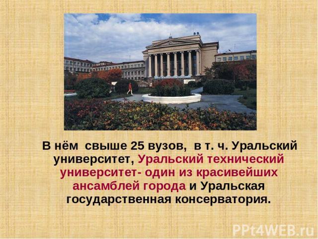 В нём свыше 25 вузов, в т. ч. Уральский университет, Уральский технический университет- один из красивейших ансамблей города и Уральская государственная консерватория.