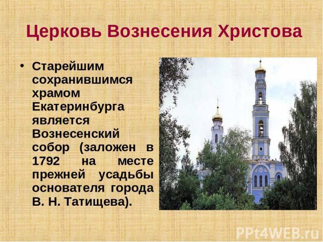 Церковь Вознесения Христова Старейшим сохранившимся храмом Екатеринбурга является Вознесенский собор (заложен в 1792 на месте прежней усадьбы основателя города В. Н. Татищева).